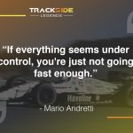 """If everything seems under control, you're just not going fast enough."" - Mario Andretti"