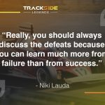 """Really, you should always discuss the defeats because you can learn much more from failure than from success."" - Niki Lauda"